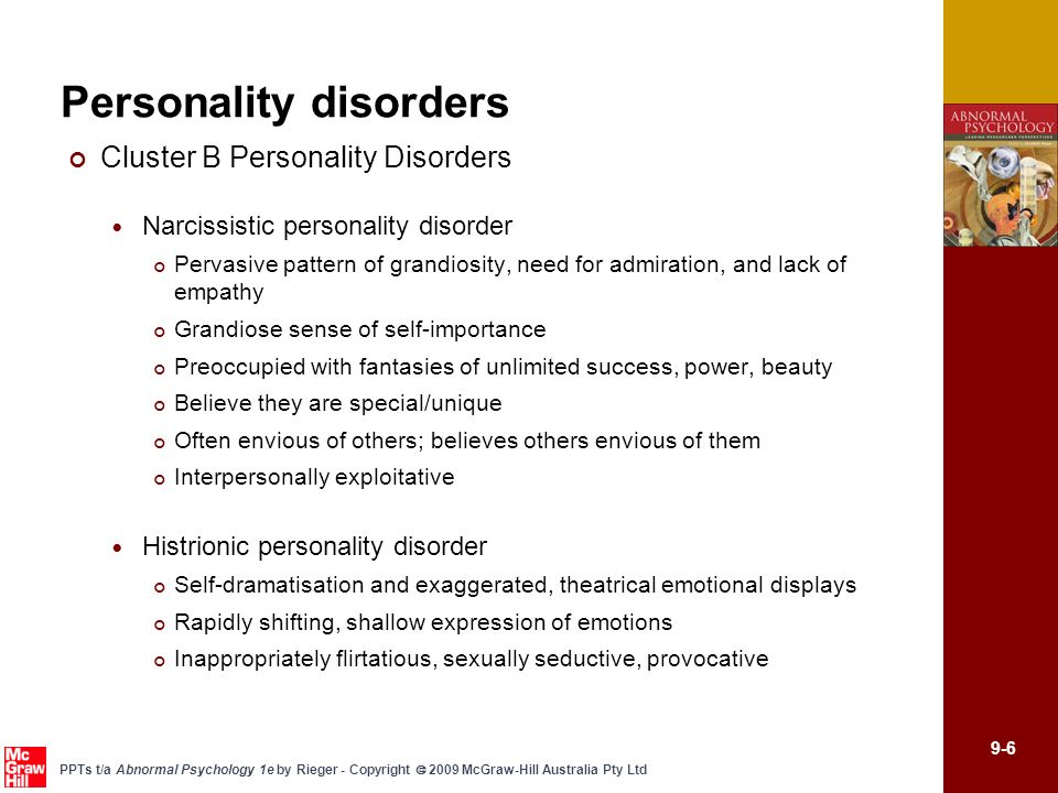9-7 PPTs t/a Abnormal Psychology 1e by Rieger - Copyright 2009 McGraw-Hill Australia Pty Ltd Personality disorders Cluster B Personality Disorders Borderline personality disorder Poor self-identity Erratic mood (depression, anger, emptiness) Unstable and intense interpersonal relationships Impulsive and self-destructive behaviour (drug use, promiscuity) Self harm and suicide attempts common Antisocial personality disorder Detached from social relationships; social withdrawal and isolation Unable to experience social warmth or form attachments to others Display constricted affect – appear aloof, cold, distant