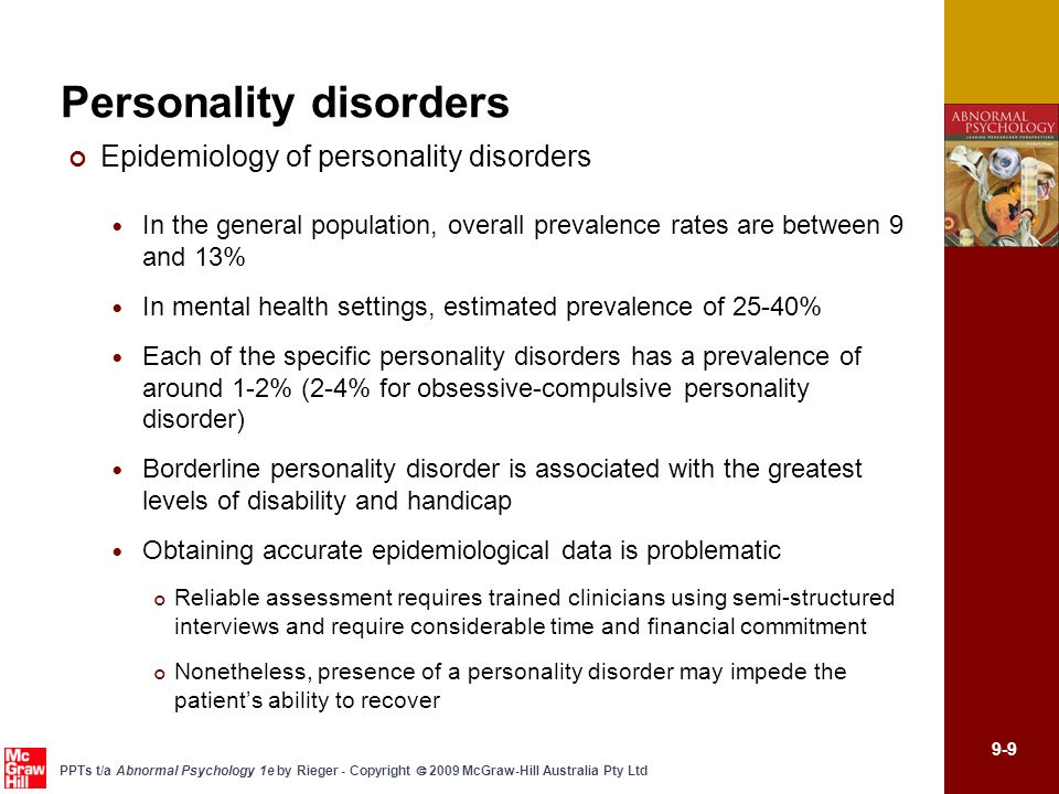 9-10 PPTs t/a Abnormal Psychology 1e by Rieger - Copyright 2009 McGraw-Hill Australia Pty Ltd Personality disorders General models of the aetiology and treatment Factor approaches Five Factor Model – neuroticism, extroversion, openness to experience, conscientiousness, and agreeableness Expanded in 18-factor model, 4 higher-order and 14 lower-order factors (Livesley et al., 1998) Development of personality and personality disorder reflects the same genetic influences Becks cognitive model Key component is the presence of dysfunctional core beliefs that influence peoples understanding of themselves, others, and the world Schema - core belief that operates in an automatic manner to influence individuals perception Cognitive-behavioural treatment for personality disorders differs from standard short-term CBT Youngs schema therapy model Early maladaptive schema believed to be a result of a mixture of biological dispositions and repeated interpersonal distress with significant others in childhood Early maladaptive schemas are rigid, resistant to change, associated with high levels of affect, and significantly impair the functioning of the individual Schema therapy - extensive assessment of schemas, educating the patient about his/her schema, and using behavioural, cognitive, and experiential techniques to create more adaptive schemas
