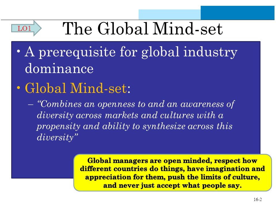 The Global Mind-set A prerequisite for global industry dominance Global Mind-set: – Combines an openness to and an awareness of diversity across marke