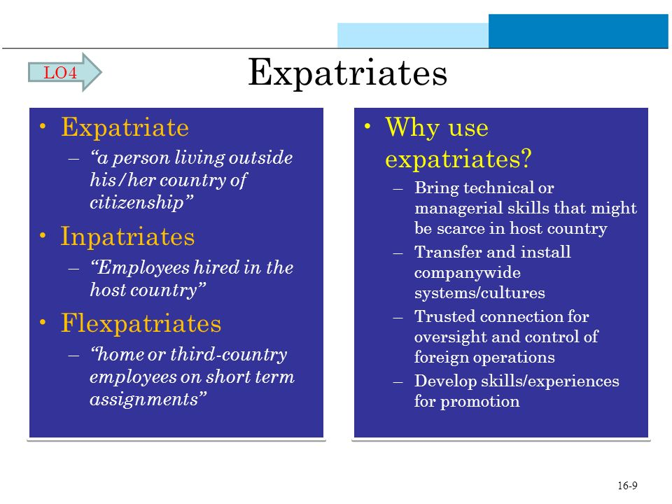 Expatriates Expatriate – a person living outside his/her country of citizenship Inpatriates – Employees hired in the host country Flexpatriates – home