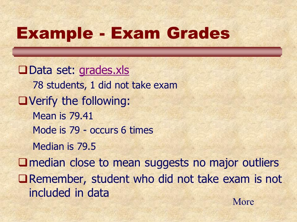 Example - Exam Grades Data set: grades.xlsgrades.xls 78 students, 1 did not take exam Verify the following: Mean is 79.41 Mode is 79 - occurs 6 times Median is 79.5 median close to mean suggests no major outliers Remember, student who did not take exam is not included in data More