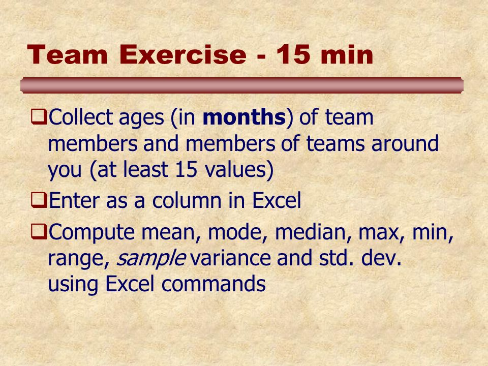 Team Exercise - 15 min Collect ages (in months) of team members and members of teams around you (at least 15 values) Enter as a column in Excel Compute mean, mode, median, max, min, range, sample variance and std.