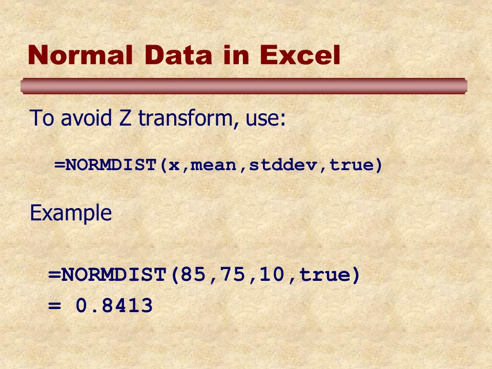 Normal Data in Excel To avoid Z transform, use: =NORMDIST(x,mean,stddev,true) Example =NORMDIST(85,75,10,true) = 0.8413