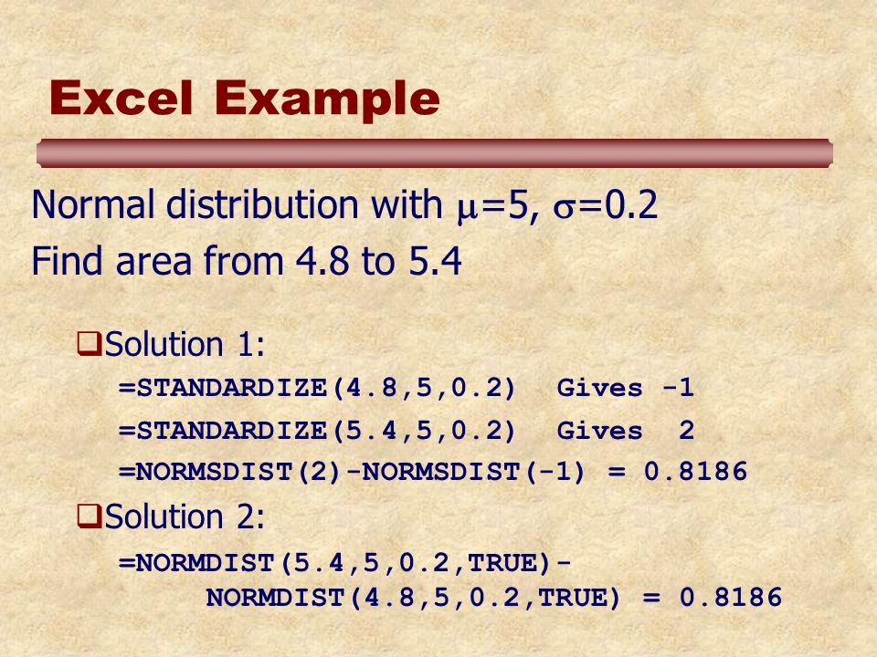 Excel Example Normal distribution with =5, =0.2 Find area from 4.8 to 5.4 Solution 1: =STANDARDIZE(4.8,5,0.2)Gives -1 =STANDARDIZE(5.4,5,0.2)Gives 2 =NORMSDIST(2)-NORMSDIST(-1) = 0.8186 Solution 2: =NORMDIST(5.4,5,0.2,TRUE)- NORMDIST(4.8,5,0.2,TRUE) = 0.8186