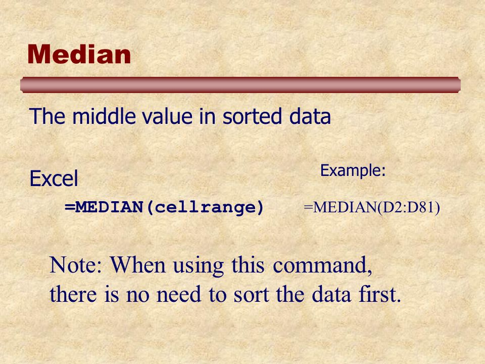 Median The middle value in sorted data Excel =MEDIAN(cellrange) =MEDIAN(D2:D81) Example: Note: When using this command, there is no need to sort the data first.