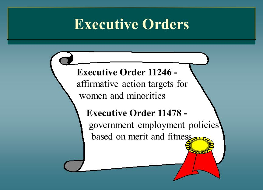 Executive Orders Executive Order 11246 - affirmative action targets for women and minorities Executive Order 11478 - government employment policies ba