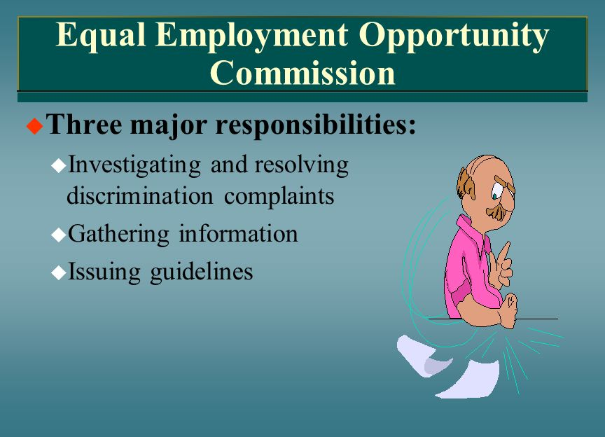 Equal Employment Opportunity Commission Three major responsibilities: Investigating and resolving discrimination complaints Gathering information Issu