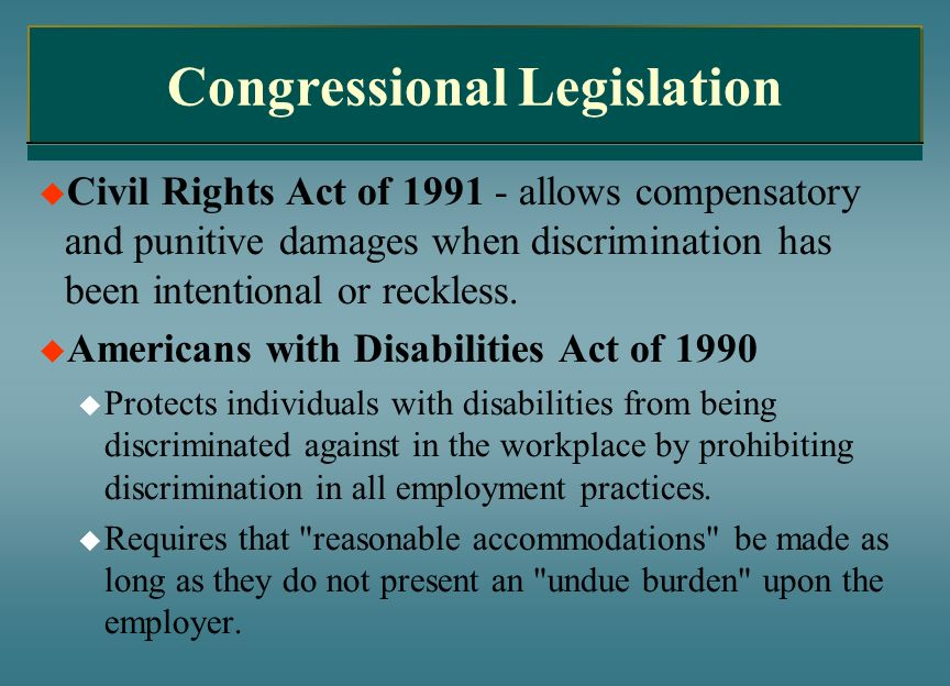 Congressional Legislation Civil Rights Act of 1991 - allows compensatory and punitive damages when discrimination has been intentional or reckless. Am