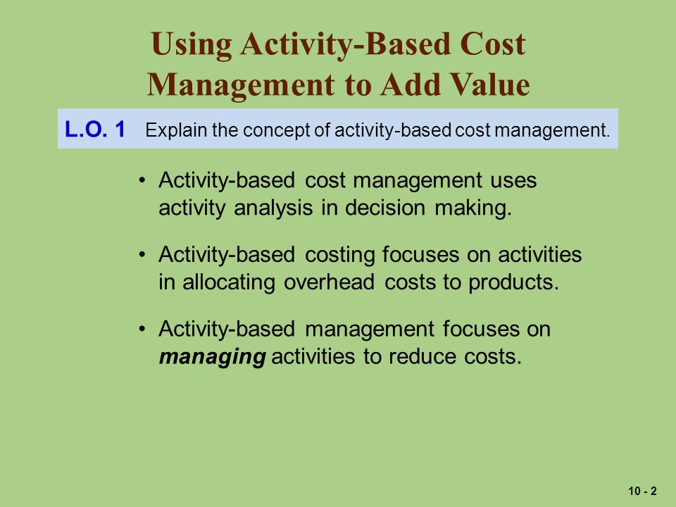 Using Activity-Based Cost Management to Add Value Activity-based cost management uses activity analysis in decision making.
