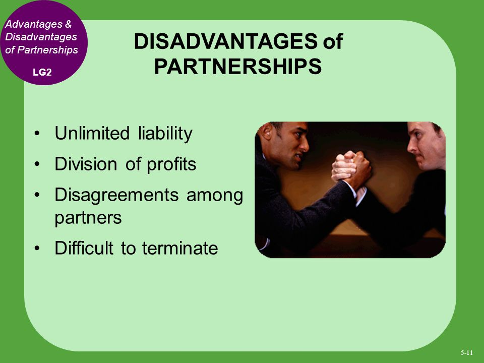 Unlimited liability Division of profits Disagreements among partners Difficult to terminate DISADVANTAGES of PARTNERSHIPS LG2 Advantages & Disadvantages of Partnerships 5-11
