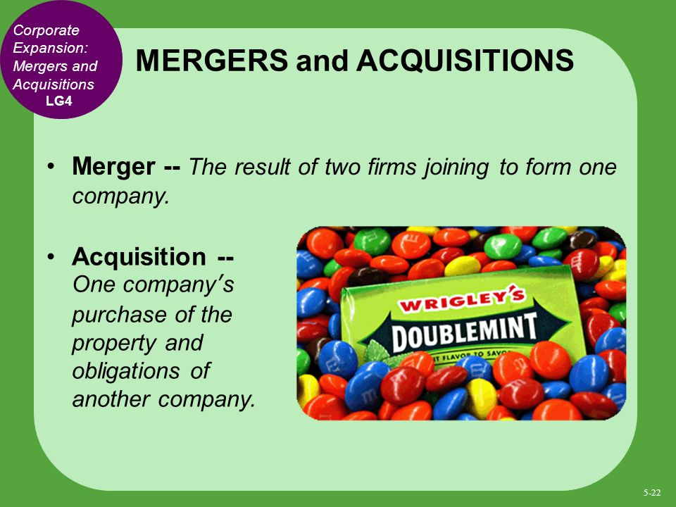 Corporate Expansion: Mergers and Acquisitions Merger -- The result of two firms joining to form one company.