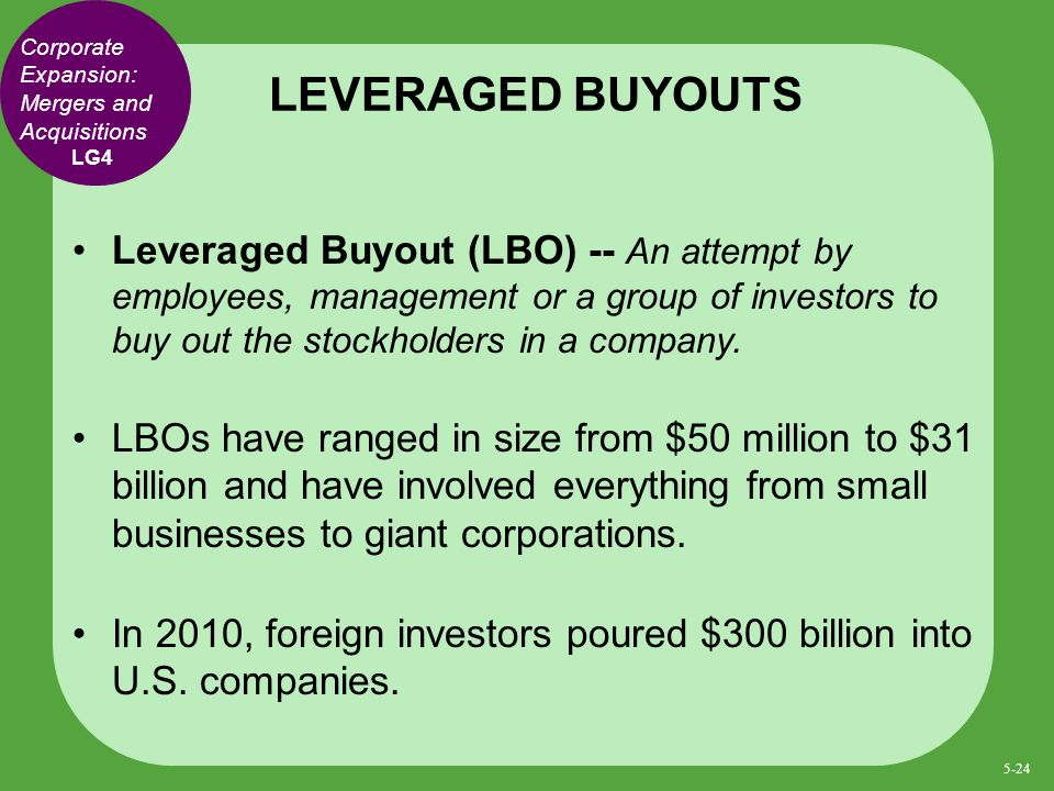 Leveraged Buyout (LBO) -- An attempt by employees, management or a group of investors to buy out the stockholders in a company.
