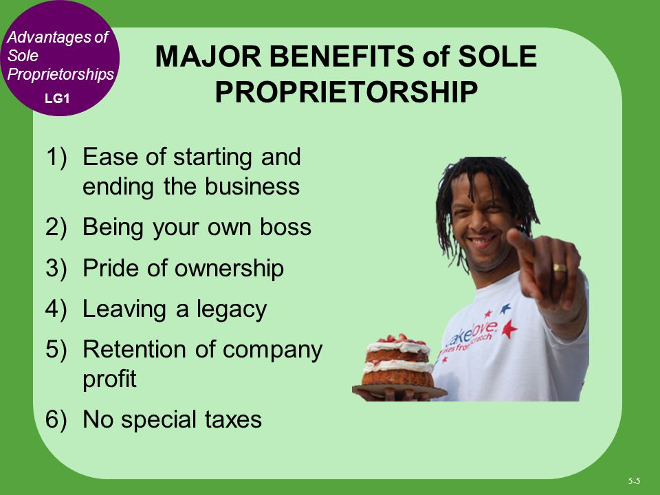 Advantages of Sole Proprietorships 1) Ease of starting and ending the business 2) Being your own boss 3) Pride of ownership 4) Leaving a legacy 5) Retention of company profit 6) No special taxes MAJOR BENEFITS of SOLE PROPRIETORSHIP LG1 5-5