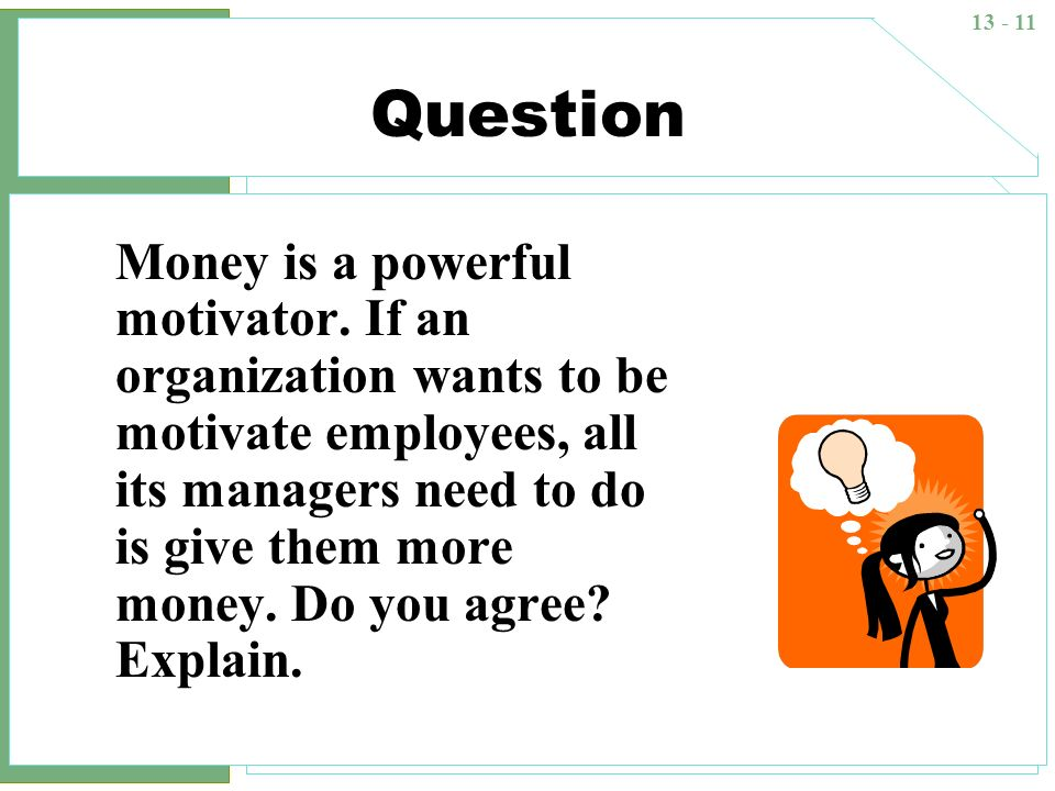 13 - 11 Question Money is a powerful motivator. If an organization wants to be motivate employees, all its managers need to do is give them more money