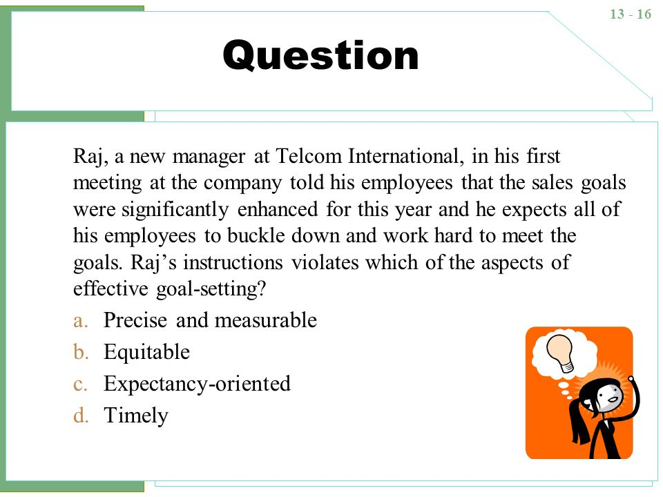 13 - 16 Question Raj, a new manager at Telcom International, in his first meeting at the company told his employees that the sales goals were signific