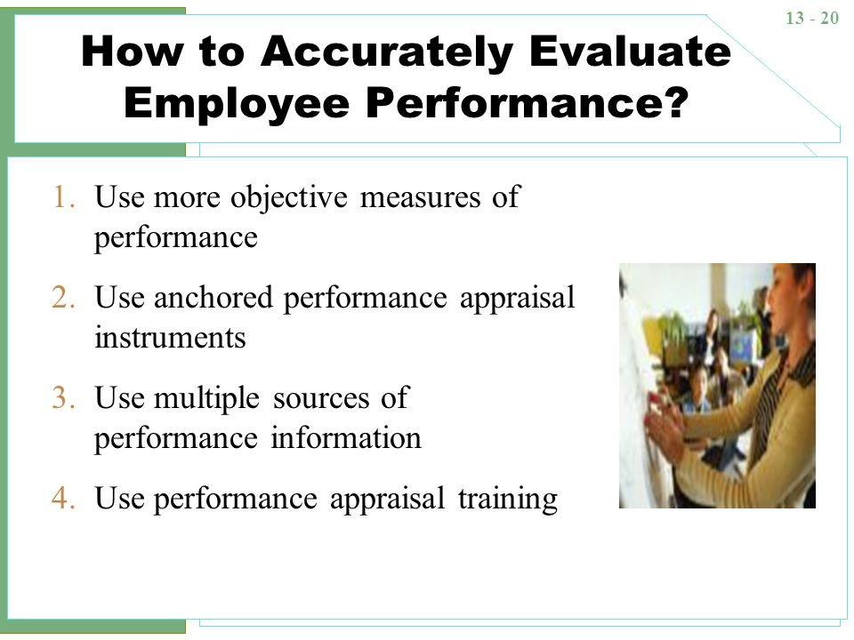 13 - 20 How to Accurately Evaluate Employee Performance? 1.Use more objective measures of performance 2.Use anchored performance appraisal instruments