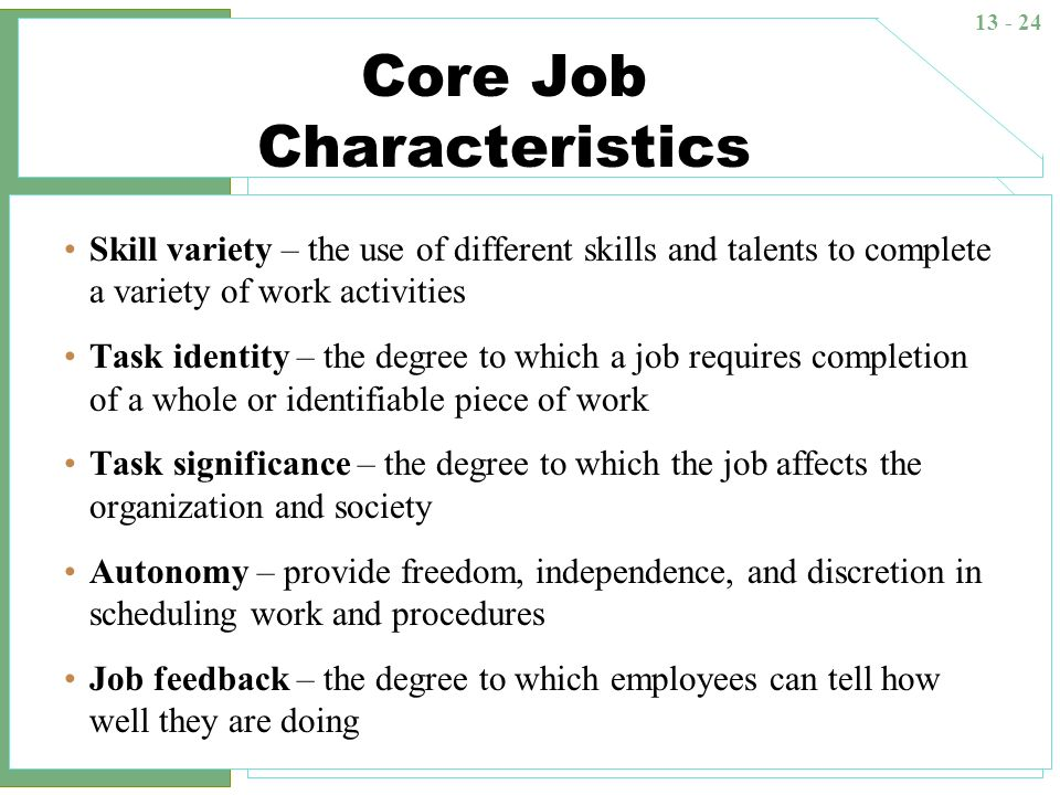 13 - 24 Core Job Characteristics Skill variety – the use of different skills and talents to complete a variety of work activities Task identity – the