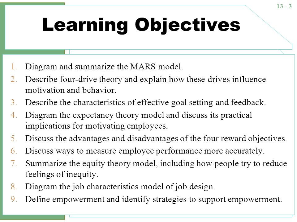 13 - 14 Four-Drive Theory Motivation Drive to acquire Drive to bond Drive to learn Drive to defend Mental skill set resolves competing drive demands Goal-directing choice and effort Social norms Personal values Past experience