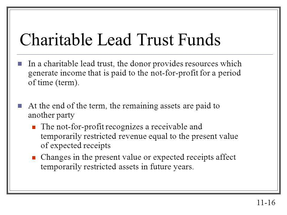 11-16 Charitable Lead Trust Funds In a charitable lead trust, the donor provides resources which generate income that is paid to the not-for-profit fo