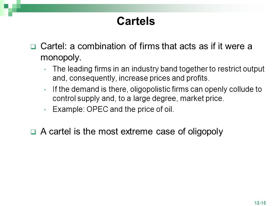 12-15 Cartels Cartel: a combination of firms that acts as if it were a monopoly. The leading firms in an industry band together to restrict output and