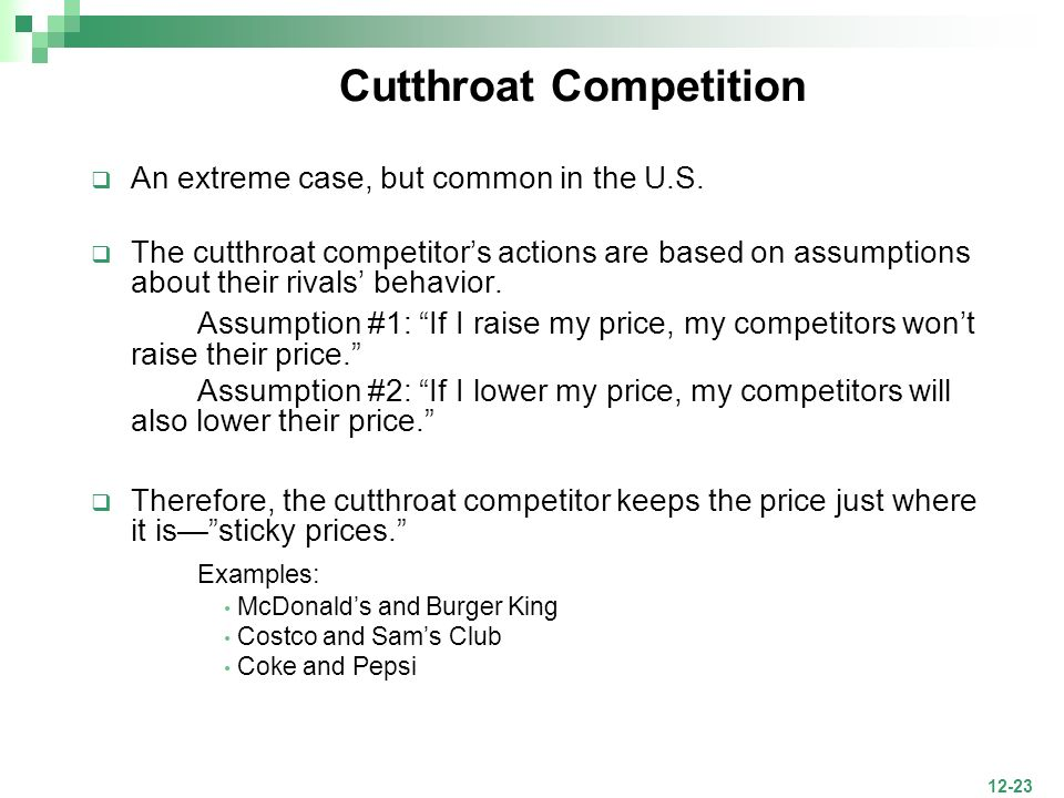 12-23 Cutthroat Competition An extreme case, but common in the U.S. The cutthroat competitors actions are based on assumptions about their rivals beha