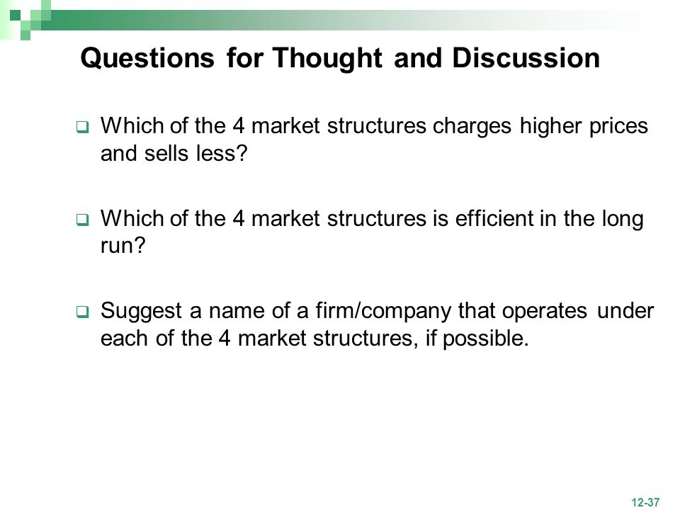 12-37 Questions for Thought and Discussion Which of the 4 market structures charges higher prices and sells less? Which of the 4 market structures is