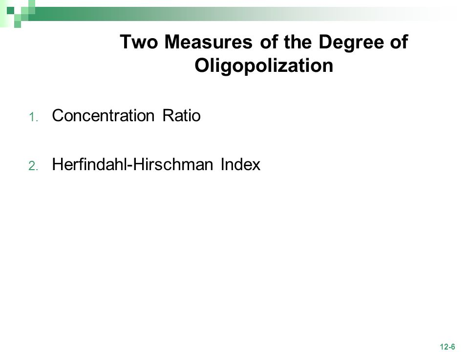 12-6 Two Measures of the Degree of Oligopolization 1. Concentration Ratio 2. Herfindahl-Hirschman Index