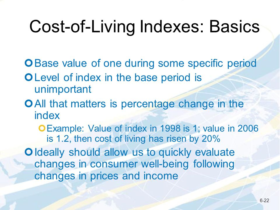 Cost-of-Living Indexes: Basics Base value of one during some specific period Level of index in the base period is unimportant All that matters is perc
