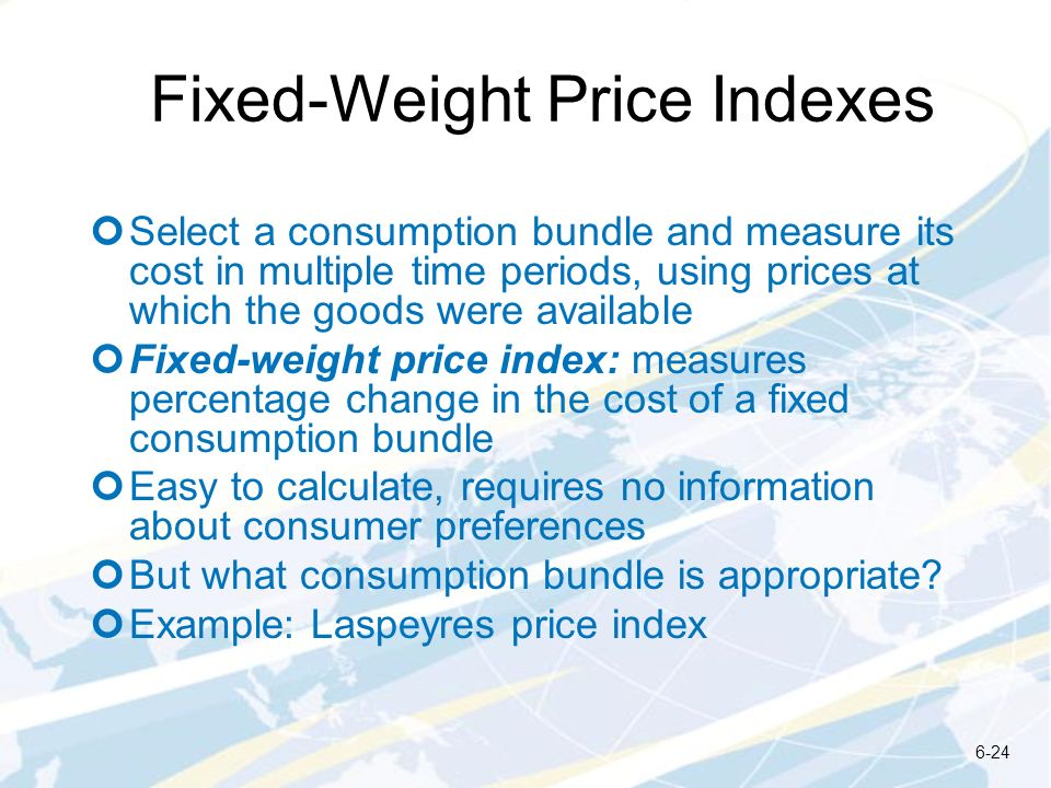 Fixed-Weight Price Indexes Select a consumption bundle and measure its cost in multiple time periods, using prices at which the goods were available F