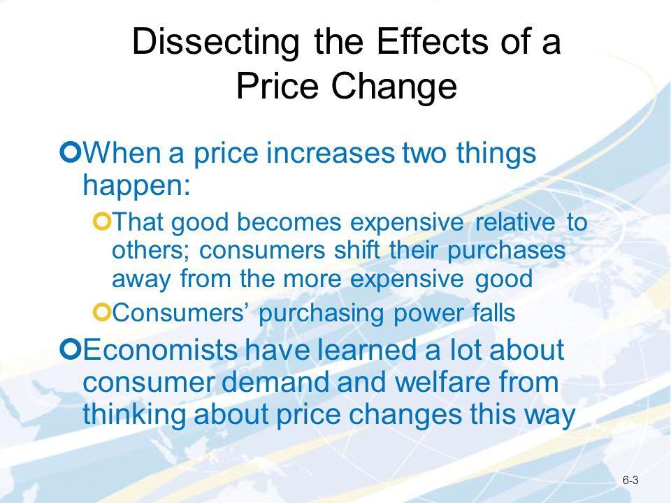 Dissecting the Effects of a Price Change When a price increases two things happen: That good becomes expensive relative to others; consumers shift the