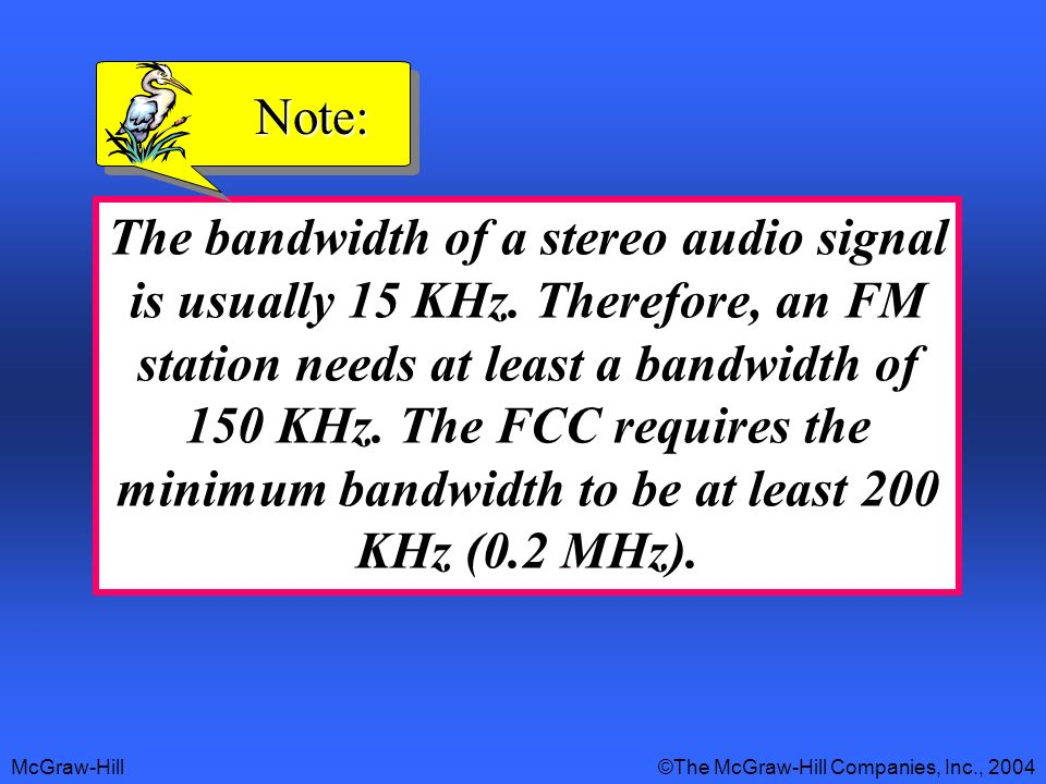 McGraw-Hill©The McGraw-Hill Companies, Inc., 2004 The bandwidth of a stereo audio signal is usually 15 KHz. Therefore, an FM station needs at least a