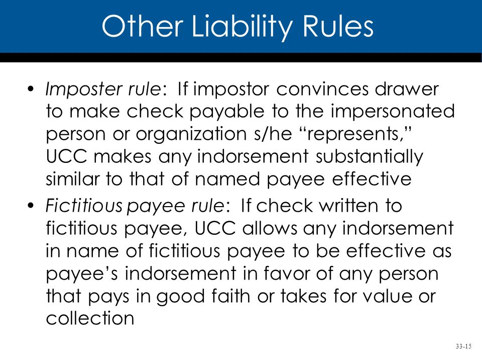 33-15 Imposter rule: If impostor convinces drawer to make check payable to the impersonated person or organization s/he represents, UCC makes any indorsement substantially similar to that of named payee effective Fictitious payee rule: If check written to fictitious payee, UCC allows any indorsement in name of fictitious payee to be effective as payees indorsement in favor of any person that pays in good faith or takes for value or collection Other Liability Rules