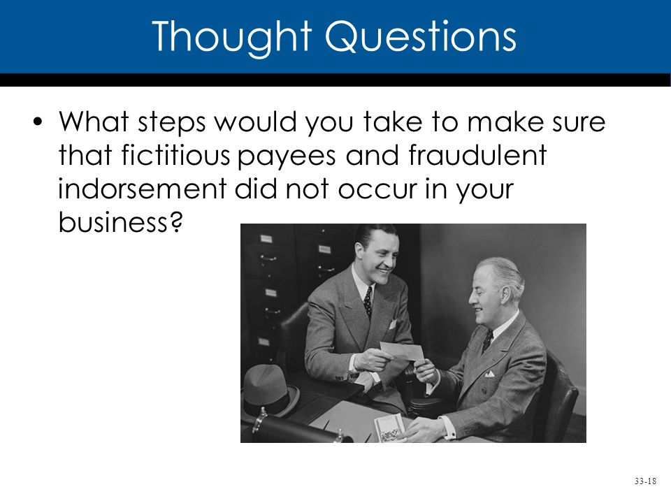 33-18 Thought Questions What steps would you take to make sure that fictitious payees and fraudulent indorsement did not occur in your business?