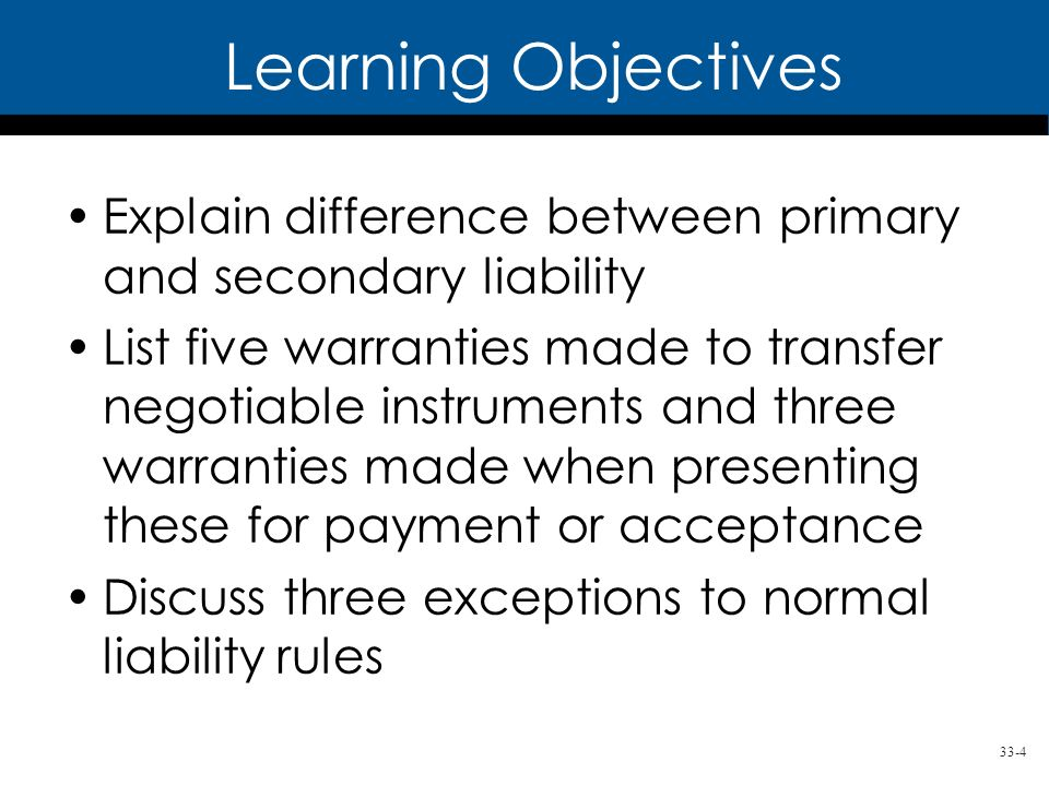 33-4 Learning Objectives Explain difference between primary and secondary liability List five warranties made to transfer negotiable instruments and t