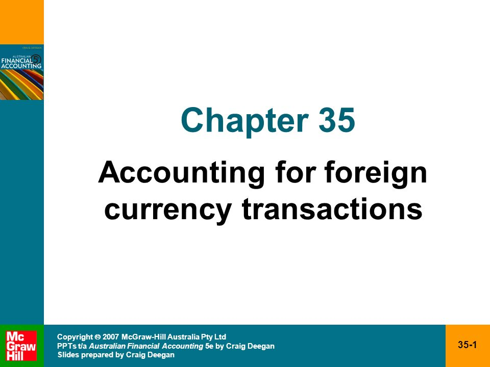 35-2 Copyright 2007 McGraw-Hill Australia Pty Ltd PPTs t/a Australian Financial Accounting 5e by Craig Deegan Slides prepared by Craig Deegan Objectives Understand why it is necessary to translate foreign currency transactions into Australian dollars Understand that all transactions denominated in overseas currencies must initially be translated at the exchange rate in place as at the date of the transaction (the transaction dates spot rate) using the entitys functional currency