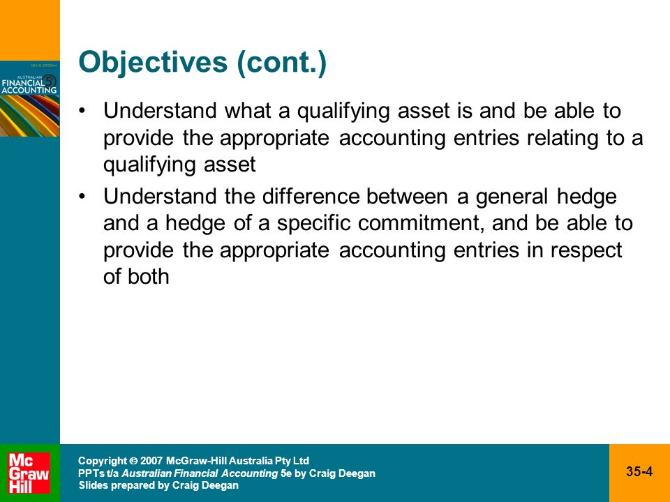 35-35 Copyright 2007 McGraw-Hill Australia Pty Ltd PPTs t/a Australian Financial Accounting 5e by Craig Deegan Slides prepared by Craig Deegan Hedging transactions (cont.) Accounting for hedge transactions Hedge accounting Recognises the offsetting effects on profit or loss of changes in the fair values of the hedging instrument and the hedged item (AASB 139, par.