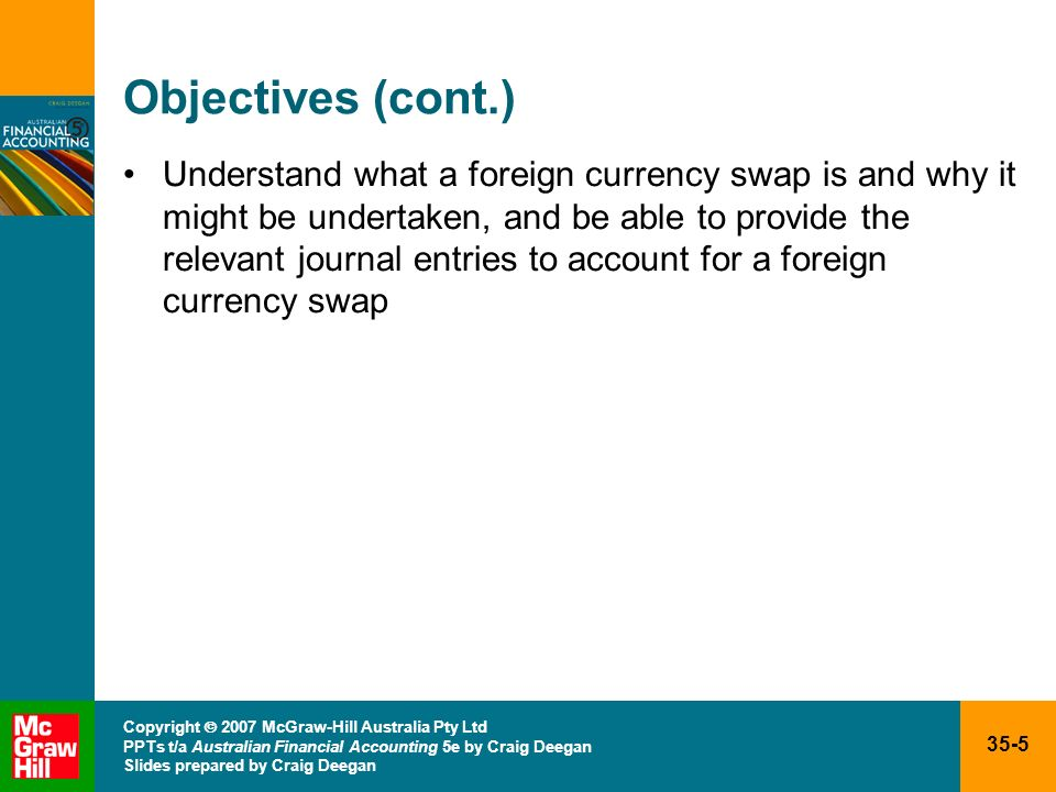35-6 Copyright 2007 McGraw-Hill Australia Pty Ltd PPTs t/a Australian Financial Accounting 5e by Craig Deegan Slides prepared by Craig Deegan Introduction to accounting for foreign currency transactions Accounting for foreign currency transactions is governed by AASB 121 The Effect of Changes in Foreign Exchange Rates Australian companies now allowed to use presentation currency (currency in which the financial report is prepared) in other than Australian dollars, but must disclose the reason and justification for its choice of presentation currency