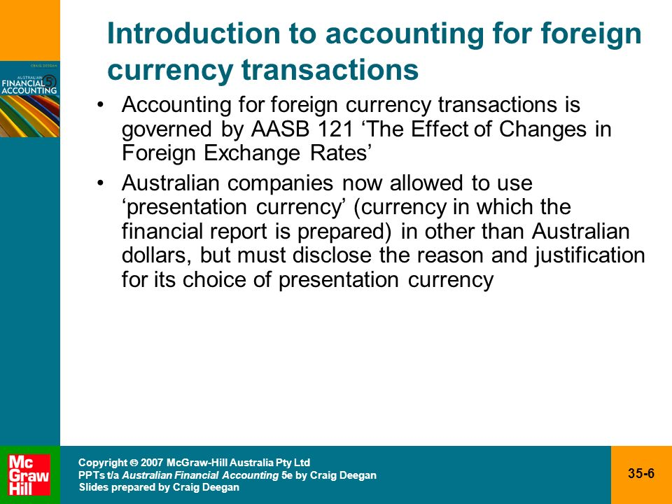 35-17 Copyright 2007 McGraw-Hill Australia Pty Ltd PPTs t/a Australian Financial Accounting 5e by Craig Deegan Slides prepared by Craig Deegan Foreign currency transactions: reporting date adjustments Foreign currency monetary items outstanding at the reporting date must be translated using the closing rate –closing ratethe spot exchange rate at the reporting date –foreign currency monetary itemsinclude accounts payable and receivable; cash; interest, notes, loans and dividends receivable; bank overdraft; income taxes, wages, notes and/or debentures payable Any exchange differences (foreign exchange gains or losses) are then brought to account in the profit and loss in the reporting period in which the exchange rates change