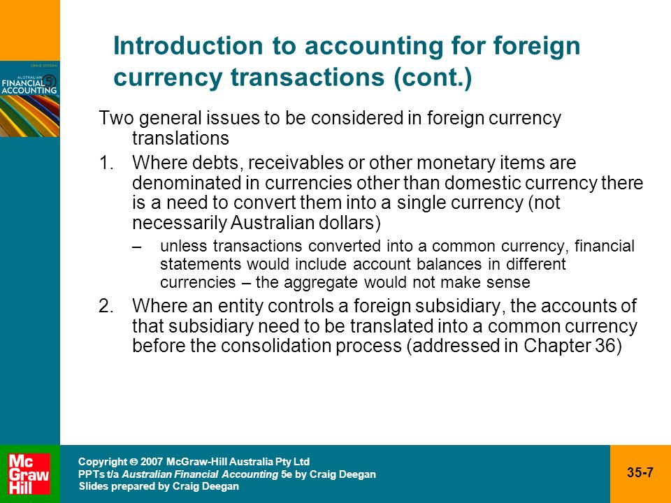 35-18 Copyright 2007 McGraw-Hill Australia Pty Ltd PPTs t/a Australian Financial Accounting 5e by Craig Deegan Slides prepared by Craig Deegan Foreign currency transactions: reporting date adjustments (cont.) Exception to rule that foreign currency monetary items outstanding at reporting date must be translated at spot rate at reporting date –instances of contractual arrangementthe exchange rate has been fixed for a particular transaction General principle applied, however, is that exchange differences relating to monetary items are to be recognised as income or expenses in reporting period in which the exchange rates change –exceptions to this rule (addressed later) qualifying assets certain types of hedges