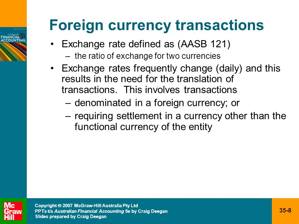 35-9 Copyright 2007 McGraw-Hill Australia Pty Ltd PPTs t/a Australian Financial Accounting 5e by Craig Deegan Slides prepared by Craig Deegan Foreign currency transactions (cont.) Examples of foreign currency transactions Acquisition of goods from a foreign supplier where the transaction is denominated in a foreign currency Sale of goods to a foreign customer where the transaction is denominated in a foreign currency Loan from foreign lender denominated in a foreign currency Refer to Worked Example 35.1 on page 1210Acquisition of goods from a foreign supplier where the transaction is denominated in a foreign currency