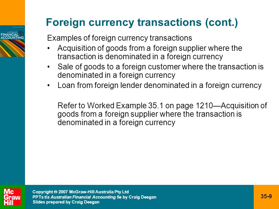 35-10 Copyright 2007 McGraw-Hill Australia Pty Ltd PPTs t/a Australian Financial Accounting 5e by Craig Deegan Slides prepared by Craig Deegan Foreign currency transactions (cont.) Accounting entry at date of original transaction AASB 121 (par.21) A foreign currency transaction shall be recorded, on initial recognition in the functional currency, by applying to the foreign currency amount the spot exchange rate between the functional currency and the foreign currency at the date of the transaction Key terms Spot exchange rate: the exchange rate for immediate delivery Functional currency: the currency of the primary economic environment in which the entity operatesimportant as this identifies what currency the transactions will be converted into