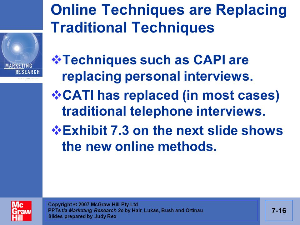 Copyright 2007 McGraw-Hill Pty Ltd PPTs t/a Marketing Research 2e by Hair, Lukas, Bush and Ortinau Slides prepared by Judy Rex 7-16 Online Techniques