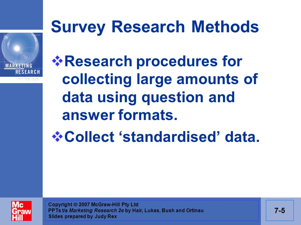 Copyright 2007 McGraw-Hill Pty Ltd PPTs t/a Marketing Research 2e by Hair, Lukas, Bush and Ortinau Slides prepared by Judy Rex 7-5 Survey Research Met