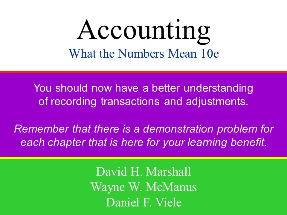 Accounting What the Numbers Mean 10e David H. Marshall Wayne W. McManus Daniel F. Viele You should now have a better understanding of recording transa