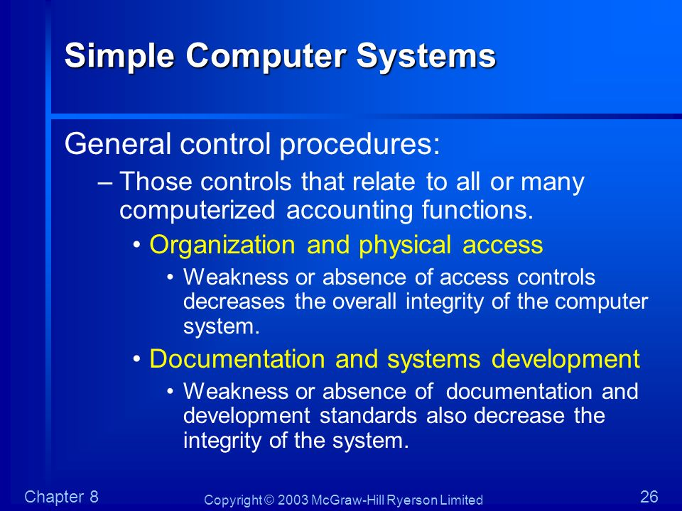 Copyright © 2003 McGraw-Hill Ryerson Limited Chapter 826 Simple Computer Systems General control procedures: –Those controls that relate to all or man