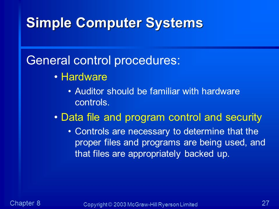 Copyright © 2003 McGraw-Hill Ryerson Limited Chapter 827 Simple Computer Systems General control procedures: Hardware Auditor should be familiar with