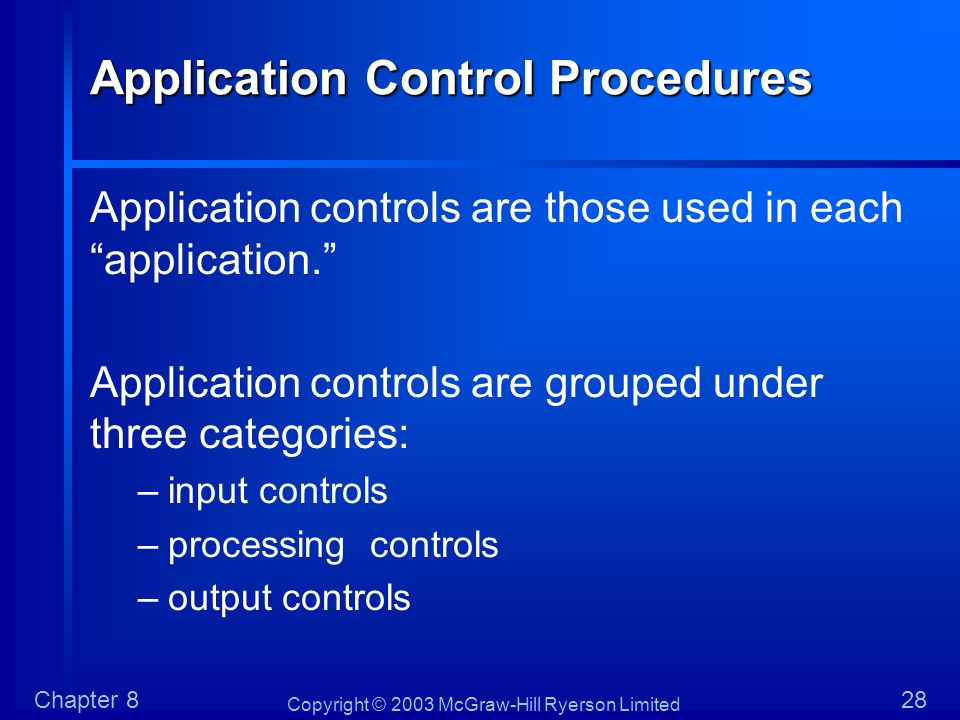 Copyright © 2003 McGraw-Hill Ryerson Limited Chapter 828 Application Control Procedures Application controls are those used in each application. Appli