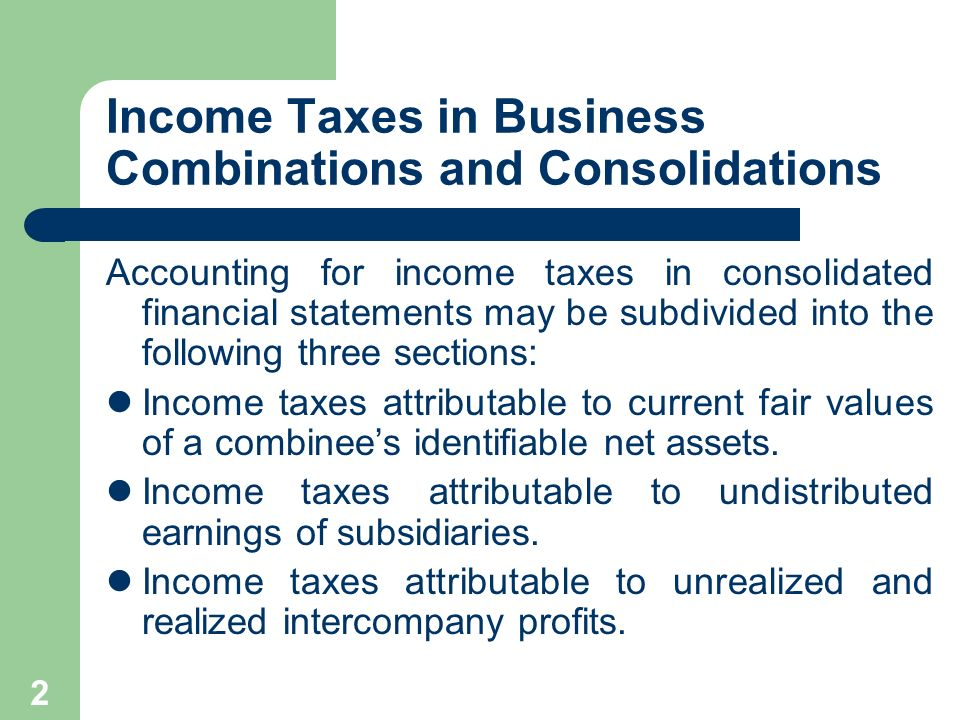2 Income Taxes in Business Combinations and Consolidations Accounting for income taxes in consolidated financial statements may be subdivided into the following three sections: Income taxes attributable to current fair values of a combinees identifiable net assets.