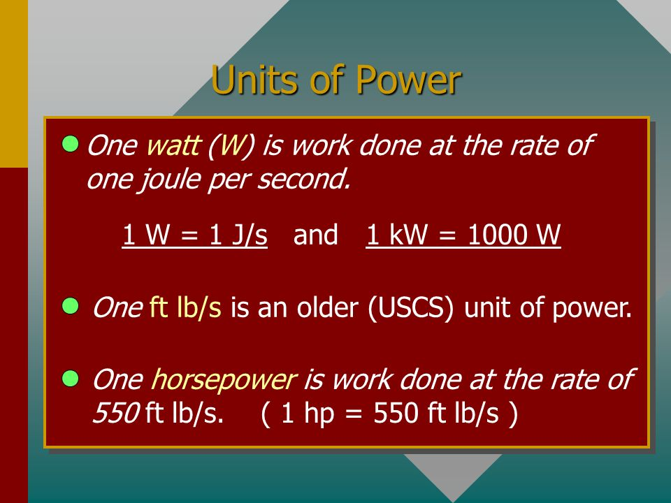 Power Power is defined as the rate at which work is done: (P = dW/dt ) 10 kg 20 m h m mg t 4 s F Power of 1 W is work done at rate of 1 J/s