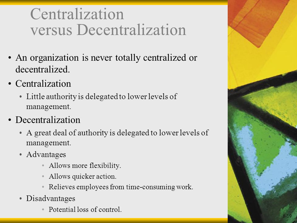 8-19 Centralization versus Decentralization An organization is never totally centralized or decentralized. Centralization Little authority is delegate